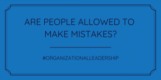 Are People Allowed to Make Mistakes Organizational Leadership